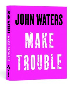 "Author, film maker and pop icon John Waters new book ""Make Trouble."""
