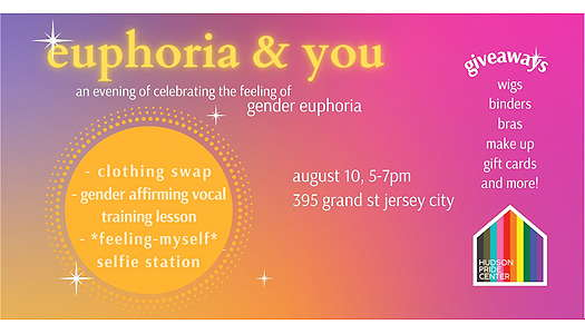 Pink, yellow and purple blend across each other in the background, for a dreamy effect. Little sparkles accentuate the ethereal flyer. The title, in a golden yellow, reads: euphoria & you: an evening of celebrating the feeling of gender euphoria. Beneath the headline is a golden orange sun with bulleted text in the center: clothing swap, gender affirming vocal training lesson, feeling myself selfie station. Next to the sun, there is a list of giveaways: wigs, binders, bras, make up, gift cards + more! And at the bottom of the image reads: August 10, 5-7pm, 395 Grand St Jersey City with the Hudson Pride logo next to it.