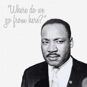 "Dr. Martin Luther King, Jr. profile with words saying ""Where do we go from here?"""