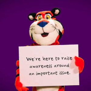 """Tony the Tiger holding a sign that says """"We're here to raise awareness around an important issue."""""""